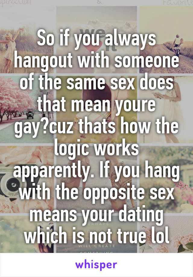 So if you always hangout with someone of the same sex does that mean youre gay?cuz thats how the logic works apparently. If you hang with the opposite sex means your dating which is not true lol