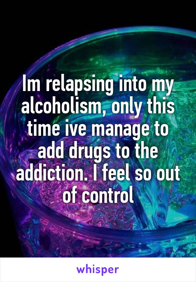 Im relapsing into my alcoholism, only this time ive manage to add drugs to the addiction. I feel so out of control