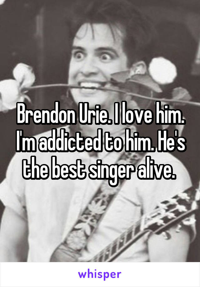 Brendon Urie. I love him. I'm addicted to him. He's the best singer alive.