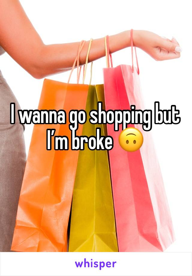 I wanna go shopping but I'm broke 🙃