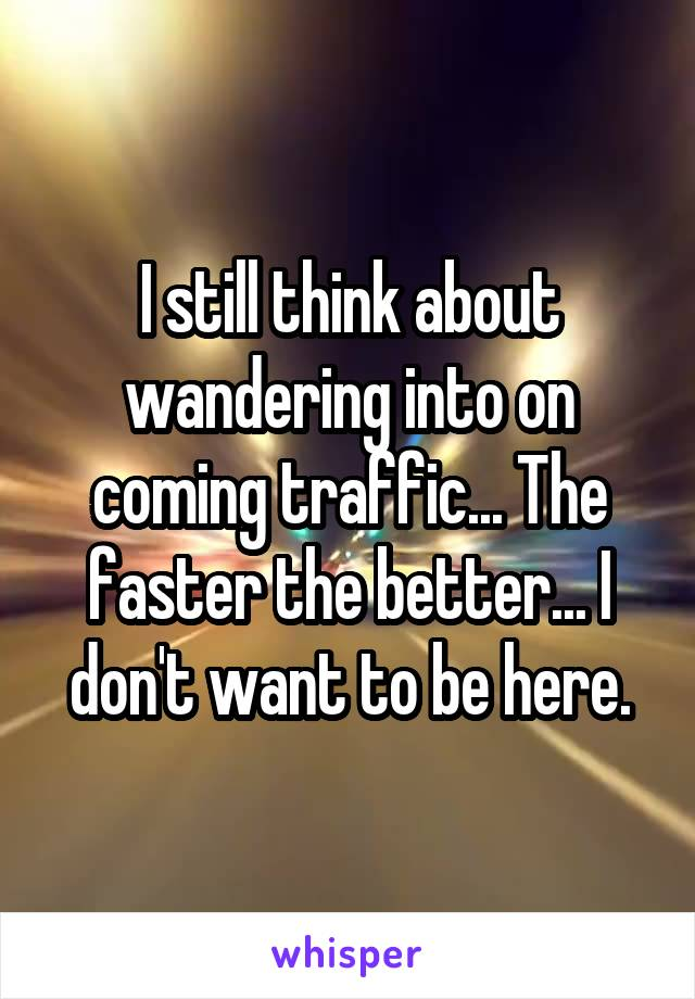 I still think about wandering into on coming traffic... The faster the better... I don't want to be here.