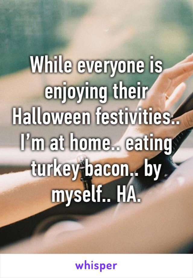 While everyone is enjoying their Halloween festivities.. I'm at home.. eating turkey bacon.. by myself.. HA.