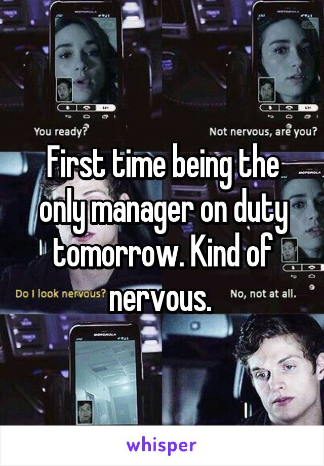 First time being the only manager on duty tomorrow. Kind of nervous.