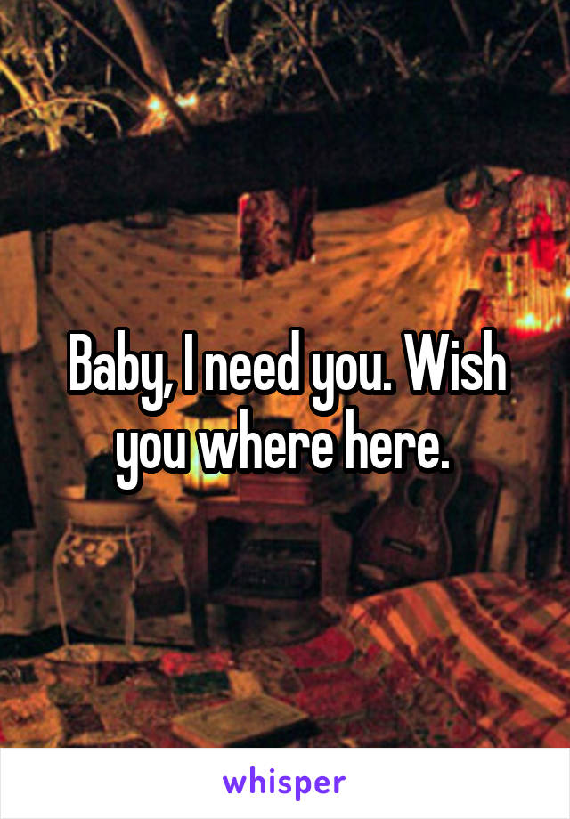 Baby, I need you. Wish you where here.