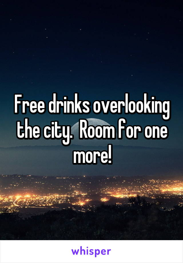 Free drinks overlooking the city.  Room for one more!