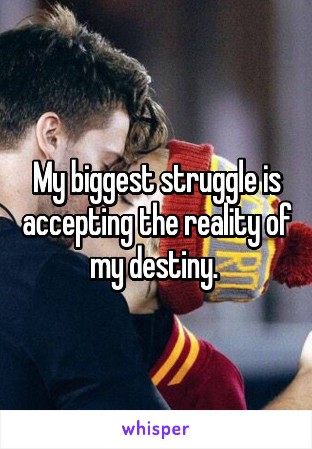 My biggest struggle is accepting the reality of my destiny.
