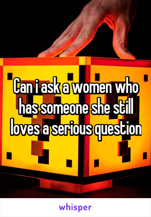 Can i ask a women who has someone she still loves a serious question