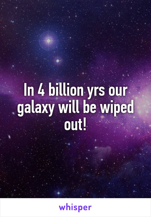 In 4 billion yrs our galaxy will be wiped out!