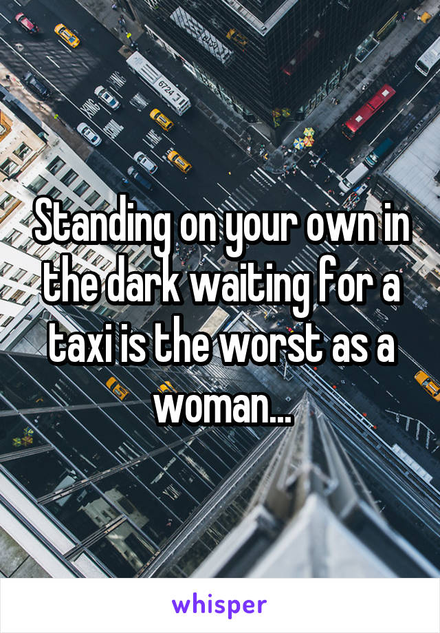 Standing on your own in the dark waiting for a taxi is the worst as a woman...