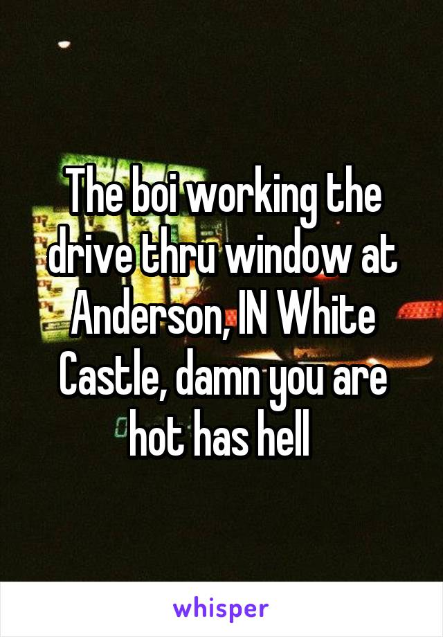 The boi working the drive thru window at Anderson, IN White Castle, damn you are hot has hell