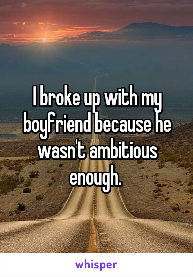 I broke up with my boyfriend because he wasn't ambitious enough.