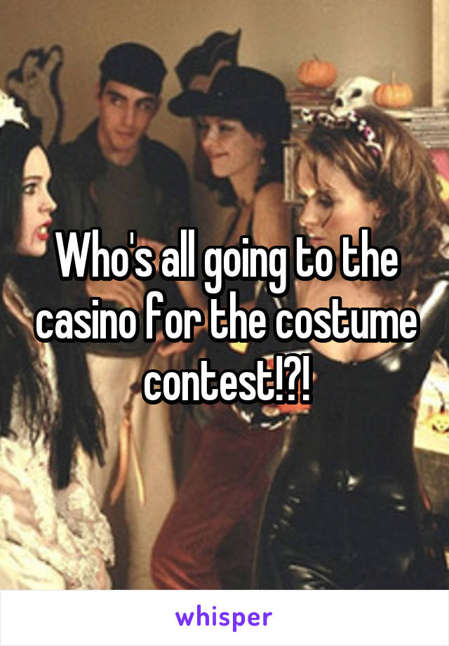 Who's all going to the casino for the costume contest!?!