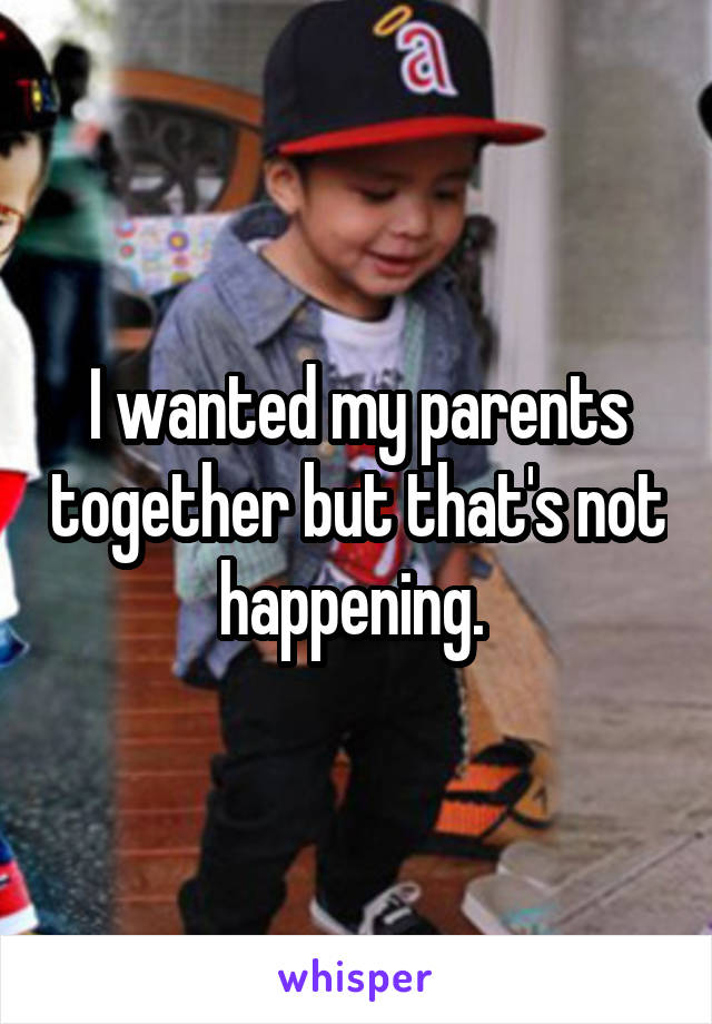 I wanted my parents together but that's not happening.