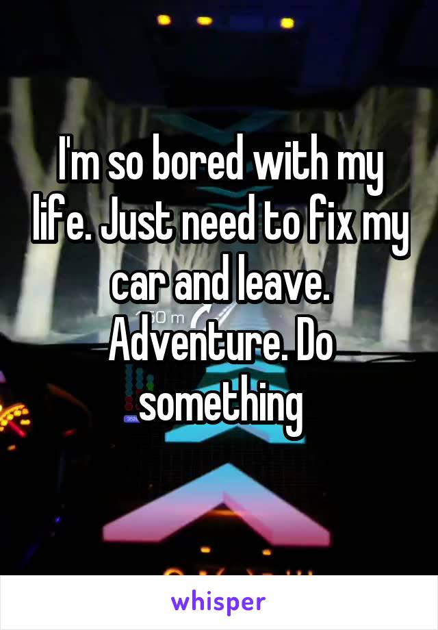 I'm so bored with my life. Just need to fix my car and leave. Adventure. Do something