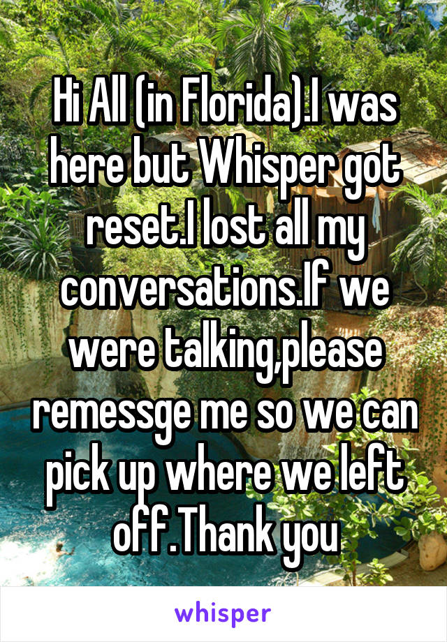 Hi All (in Florida).I was here but Whisper got reset.I lost all my conversations.If we were talking,please remessge me so we can pick up where we left off.Thank you