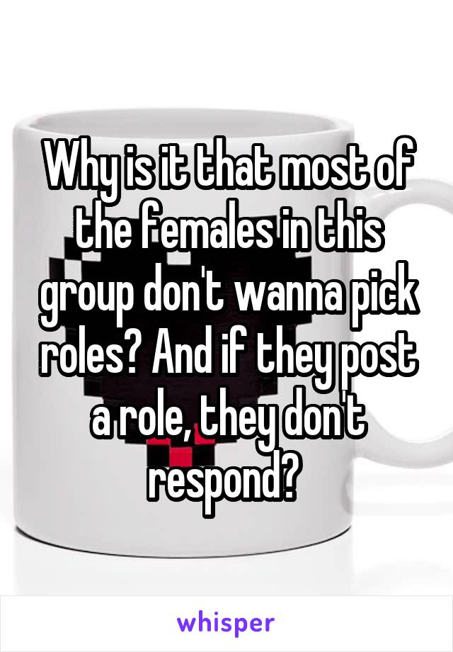 Why is it that most of the females in this group don't wanna pick roles? And if they post a role, they don't respond?