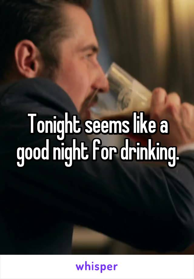 Tonight seems like a good night for drinking.