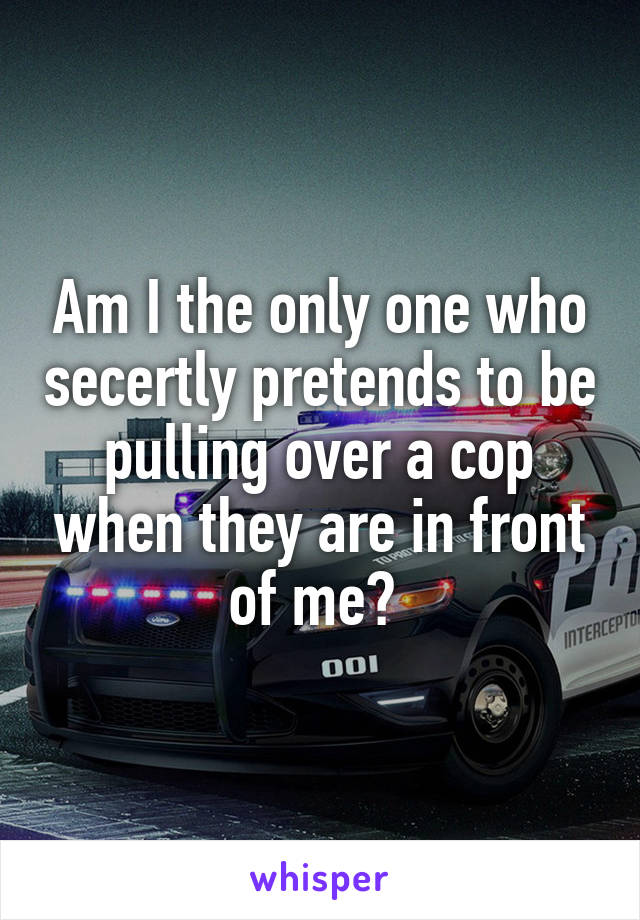 Am I the only one who secertly pretends to be pulling over a cop when they are in front of me?