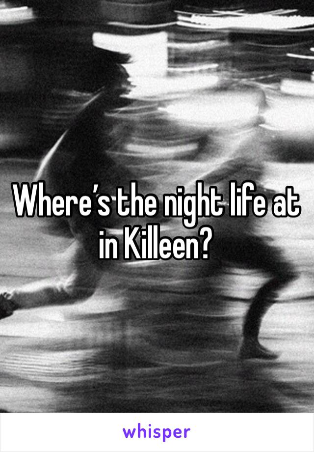 Where's the night life at in Killeen?