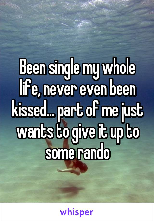 Been single my whole life, never even been kissed... part of me just wants to give it up to some rando