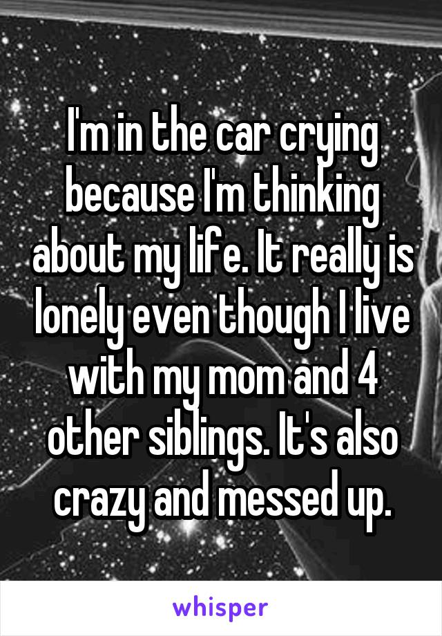 I'm in the car crying because I'm thinking about my life. It really is lonely even though I live with my mom and 4 other siblings. It's also crazy and messed up.