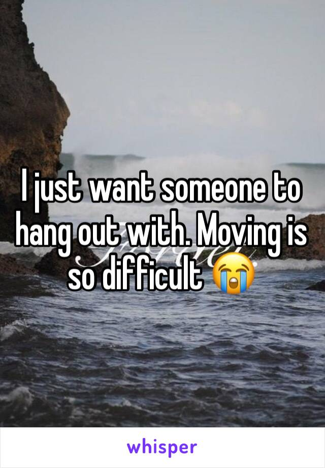 I just want someone to hang out with. Moving is so difficult 😭
