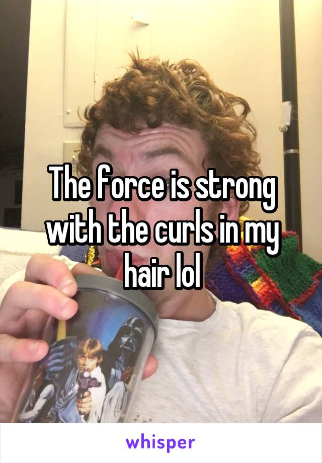 The force is strong with the curls in my hair lol