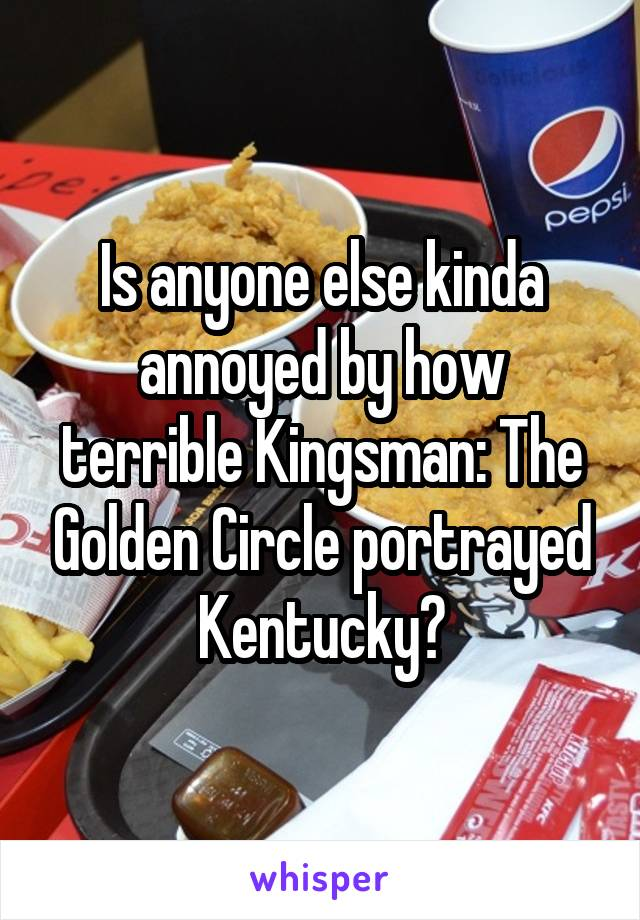 Is anyone else kinda annoyed by how terrible Kingsman: The Golden Circle portrayed Kentucky?