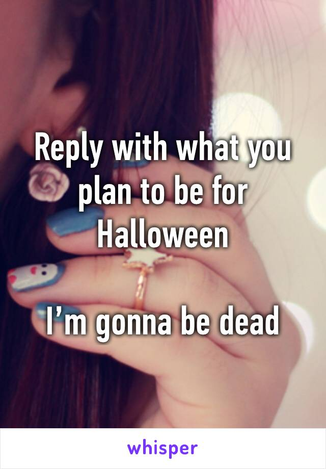 Reply with what you plan to be for Halloween   I'm gonna be dead