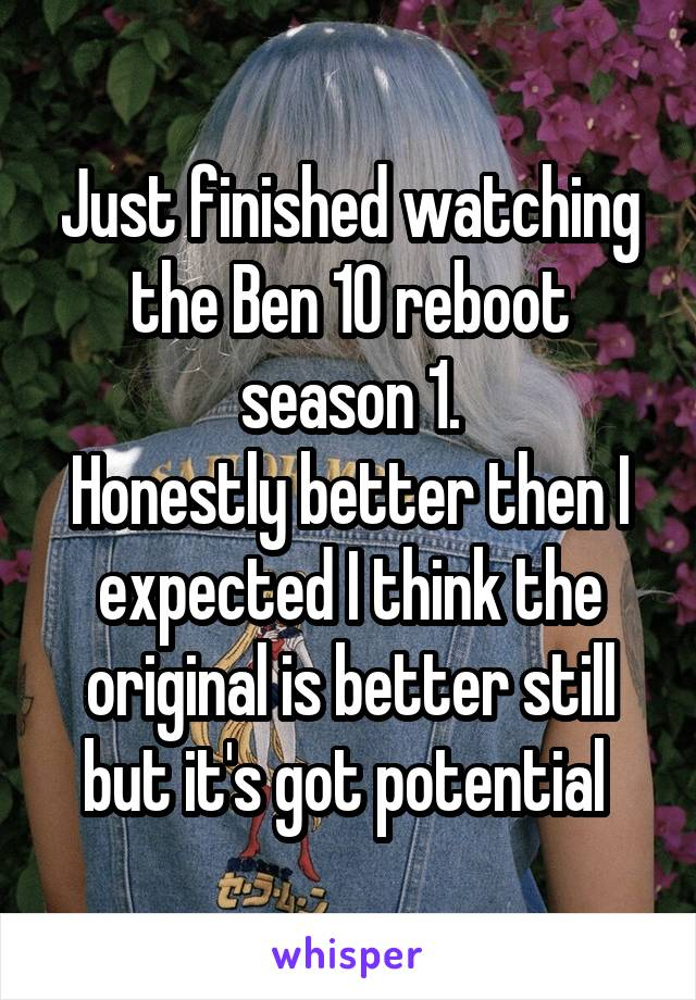Just finished watching the Ben 10 reboot season 1. Honestly better then I expected I think the original is better still but it's got potential