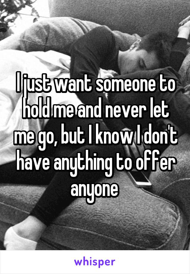 I just want someone to hold me and never let me go, but I know I don't have anything to offer anyone