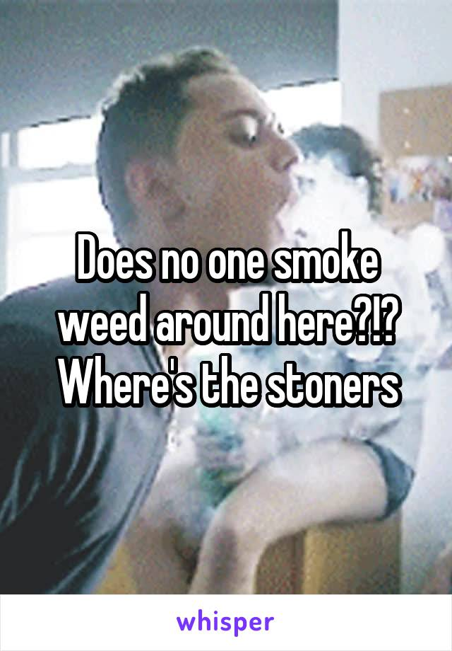 Does no one smoke weed around here?!? Where's the stoners