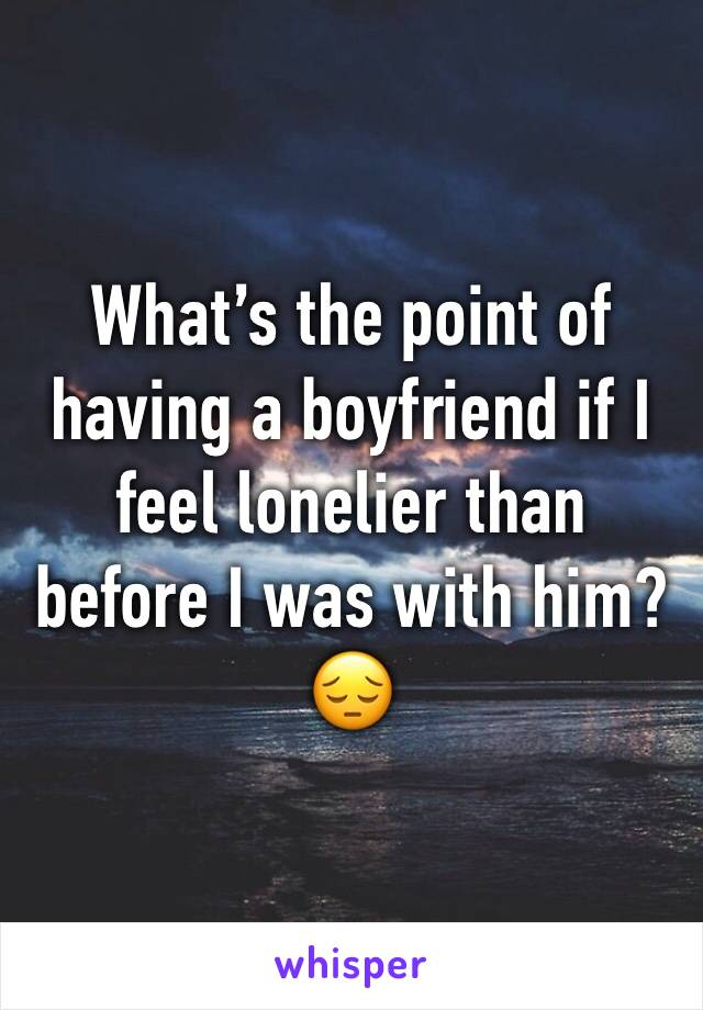 What's the point of having a boyfriend if I feel lonelier than before I was with him?😔