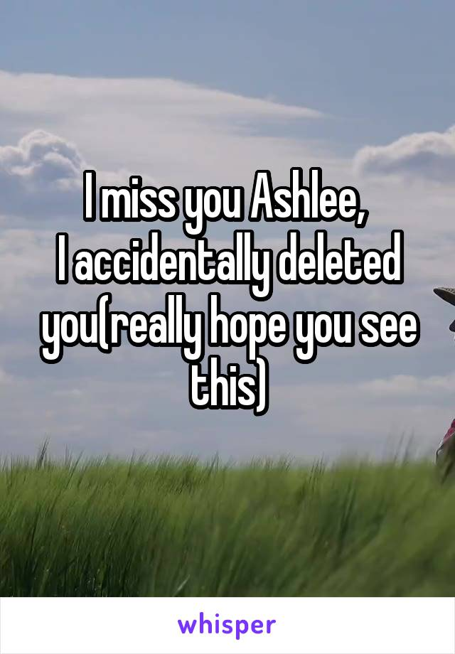 I miss you Ashlee,  I accidentally deleted you(really hope you see this)