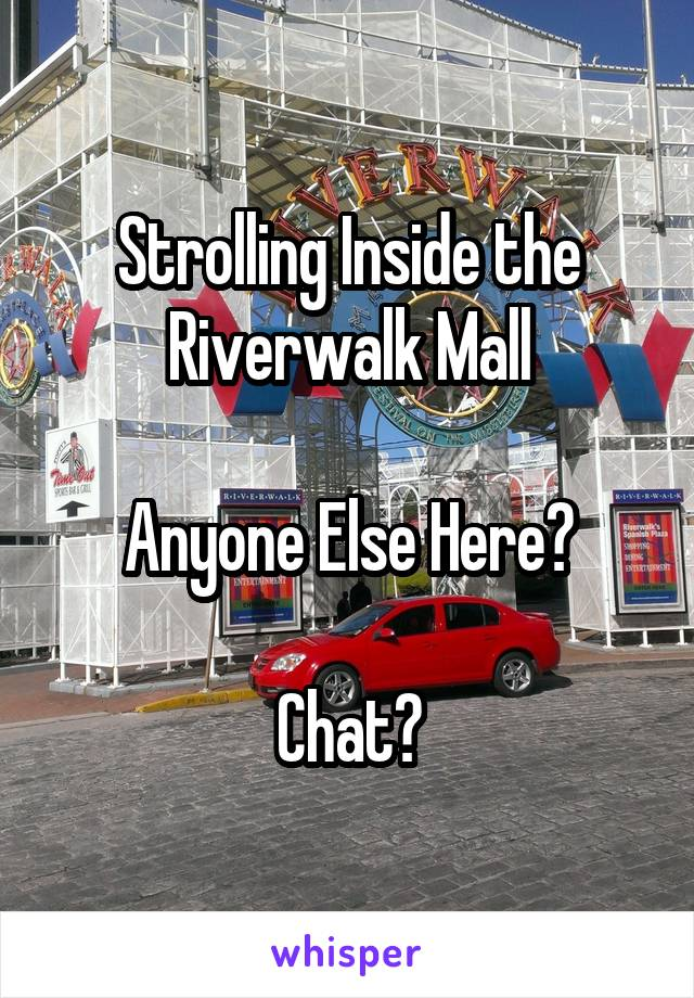 Strolling Inside the Riverwalk Mall  Anyone Else Here?  Chat?