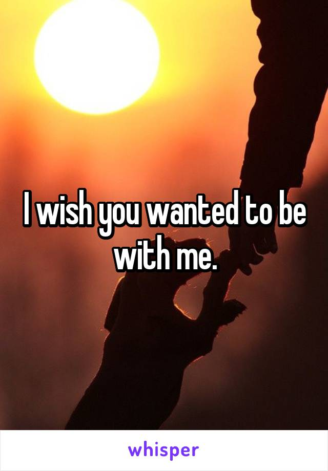 I wish you wanted to be with me.