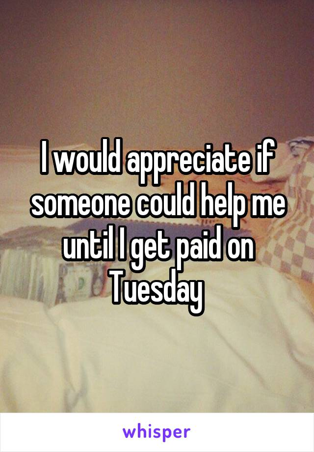 I would appreciate if someone could help me until I get paid on Tuesday