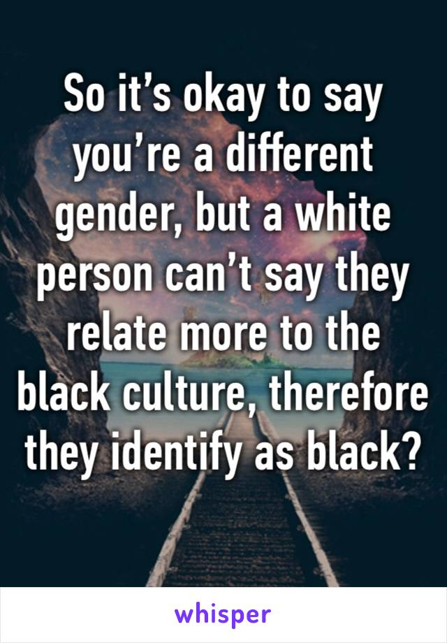 So it's okay to say you're a different gender, but a white person can't say they relate more to the black culture, therefore they identify as black?
