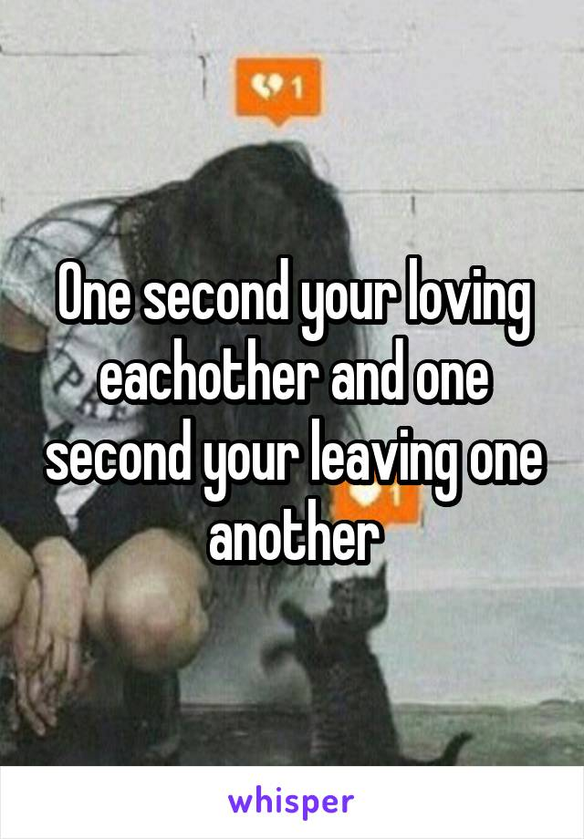 One second your loving eachother and one second your leaving one another