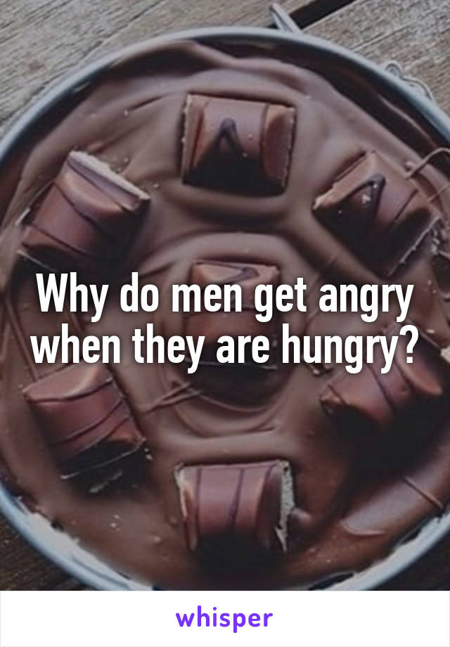 Why do men get angry when they are hungry?