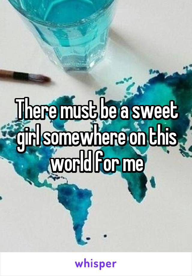 There must be a sweet girl somewhere on this world for me
