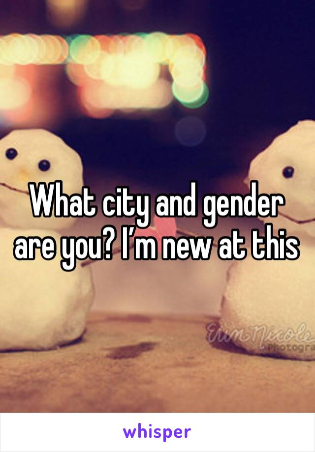 What city and gender are you? I'm new at this