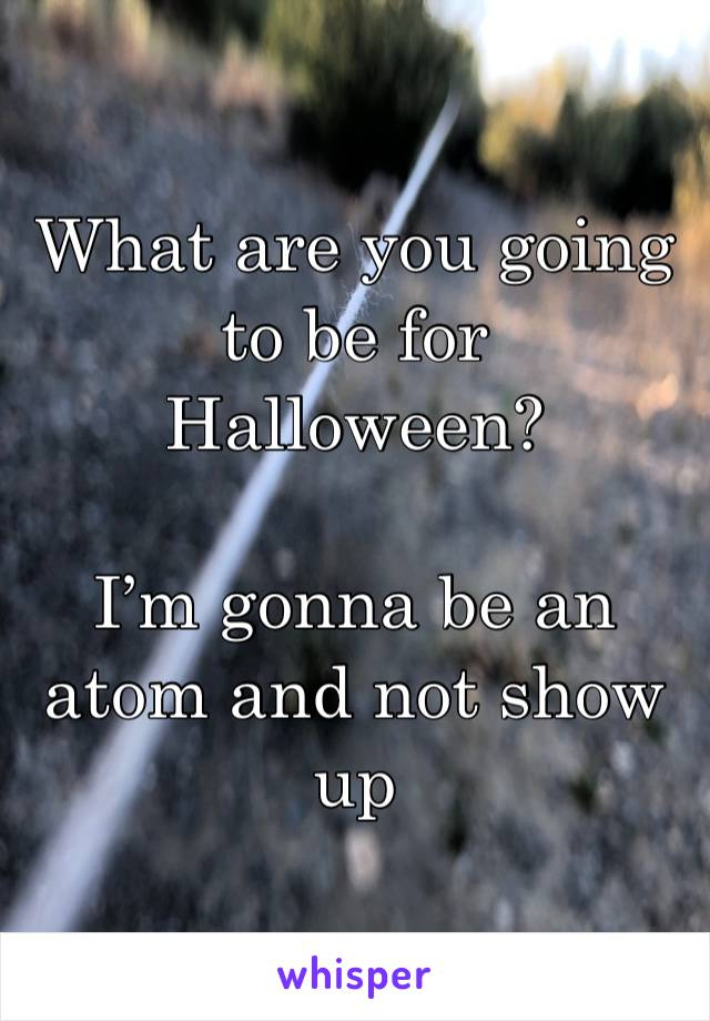What are you going to be for Halloween?  I'm gonna be an atom and not show up