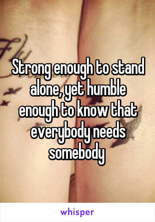 Strong enough to stand alone, yet humble enough to know that everybody needs somebody