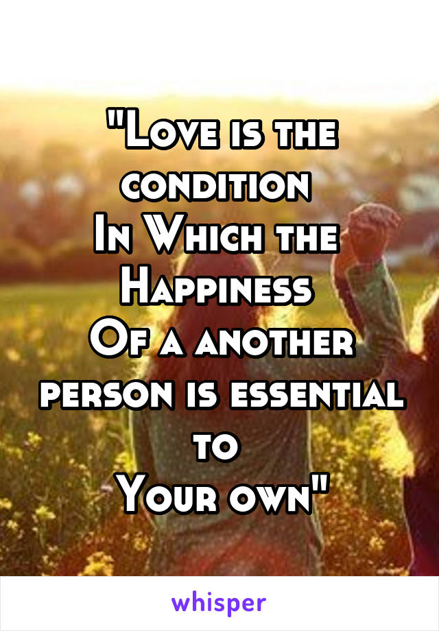 """""""Love is the condition  In Which the  Happiness  Of a another person is essential to  Your own"""""""