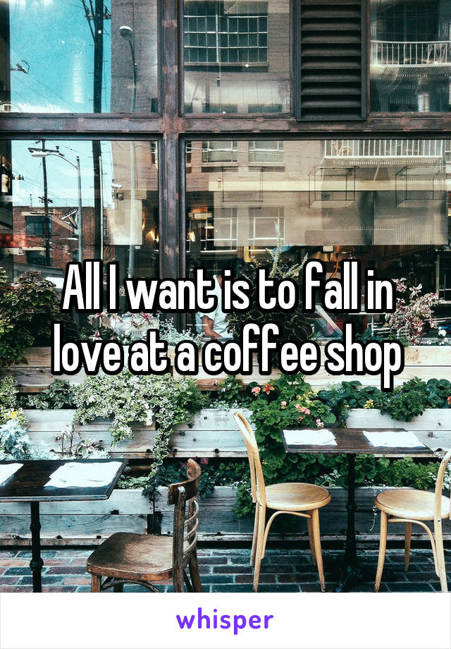 All I want is to fall in love at a coffee shop