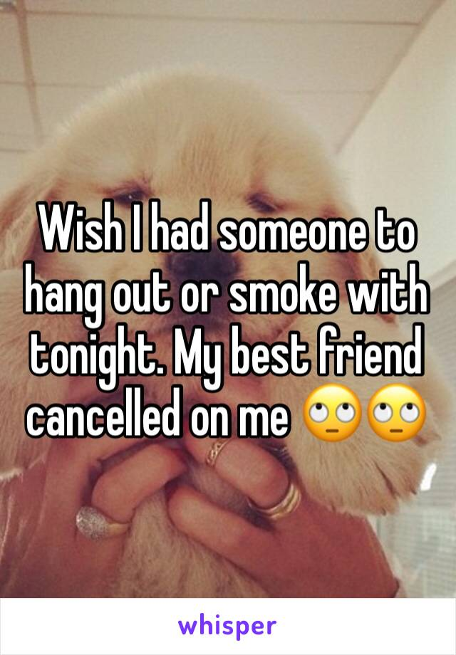 Wish I had someone to hang out or smoke with tonight. My best friend cancelled on me 🙄🙄