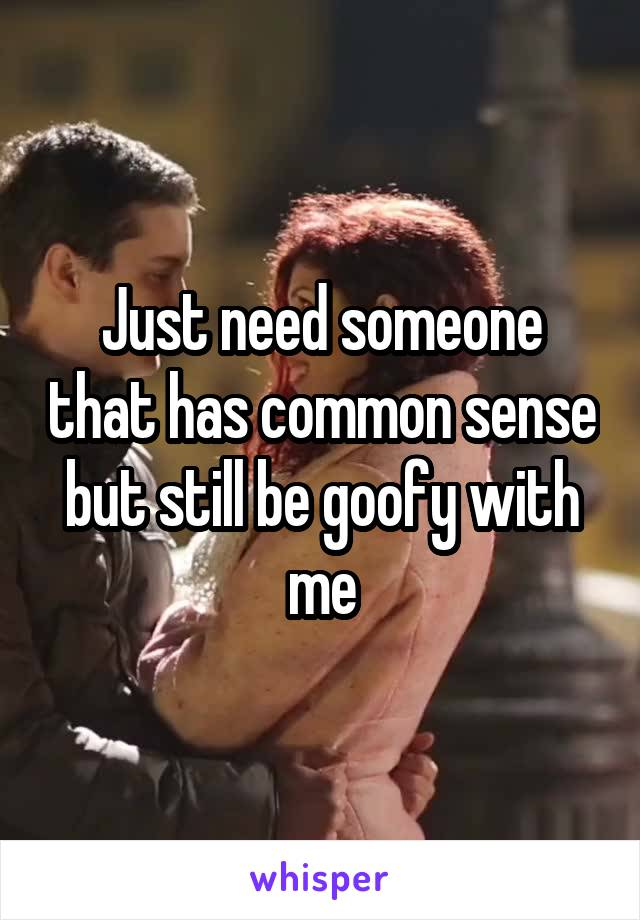 Just need someone that has common sense but still be goofy with me