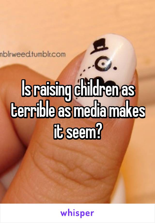 Is raising children as terrible as media makes it seem?