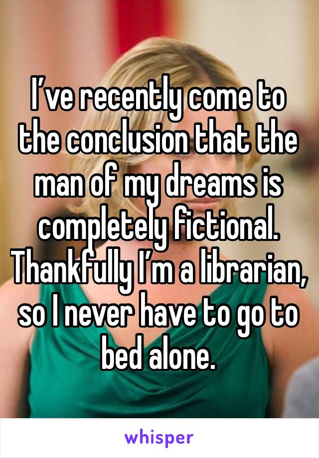 I've recently come to the conclusion that the man of my dreams is completely fictional. Thankfully I'm a librarian, so I never have to go to bed alone.